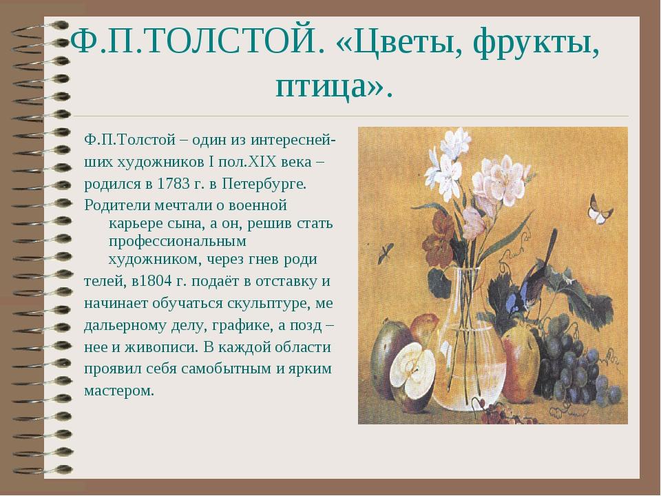 Ф.П.ТОЛСТОЙ. «Цветы, фрукты, птица». Ф.П.Толстой – один из интересней- ших ху...