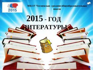 2015 - ГОД ЛИТЕРАТУРЫ МКОУ Чесменская средняя общеобразовательная школа