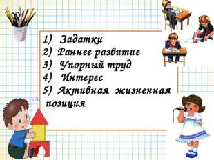 1) Задатки 2) Раннее развитие 3) Упорный труд 4) Интерес 5) Активная жизненна