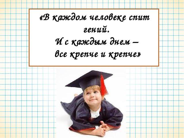 «В каждом человеке спит гений. И с каждым днем – все крепче и крепче»
