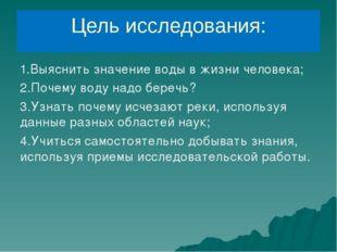 Цель исследования: 1.Выяснить значение воды в жизни человека; 2.Почему воду н