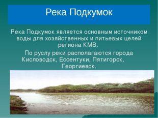 Река Подкумок Река Подкумок является основным источником воды для хозяйственн