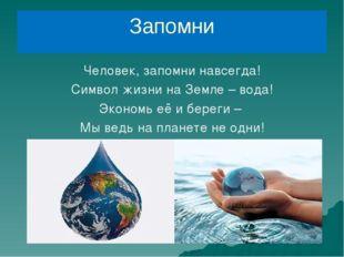 Запомни Человек, запомни навсегда! Символ жизни на Земле – вода! Экономь её и