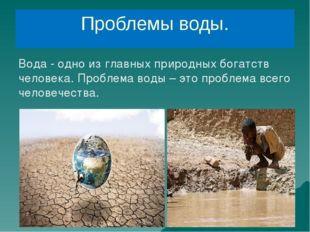 Проблемы воды. Вода - одно из главных природных богатств человека. Проблема в