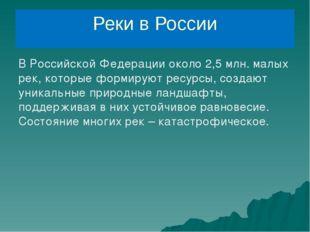 Реки в России В Российской Федерации около 2,5 млн. малых рек, которые формир