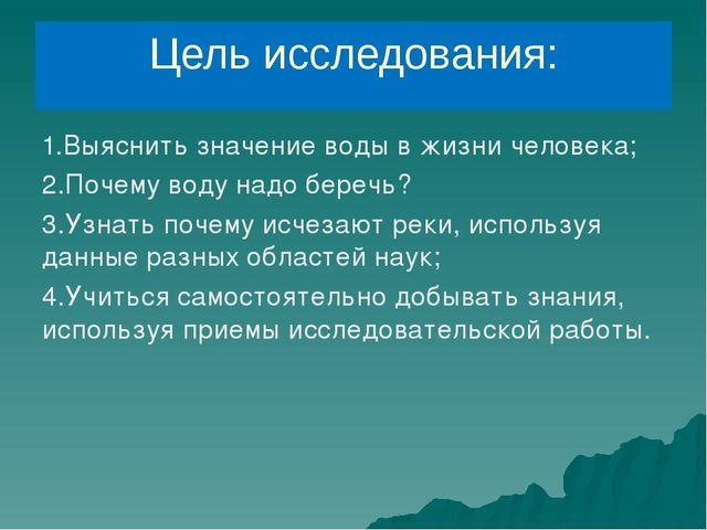 Цель исследования: 1.Выяснить значение воды в жизни человека; 2.Почему воду н...