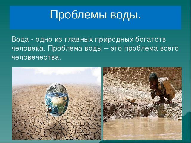 Проблемы воды. Вода - одно из главных природных богатств человека. Проблема в...