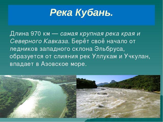 Река Кубань. Длина 970 км — самая крупная река края и Северного Кавказа. Берё...