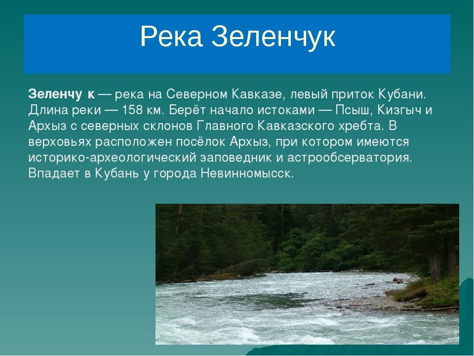 Река Зеленчук Зеленчу́к— река на Северном Кавказе, левый приток Кубани. Длин...