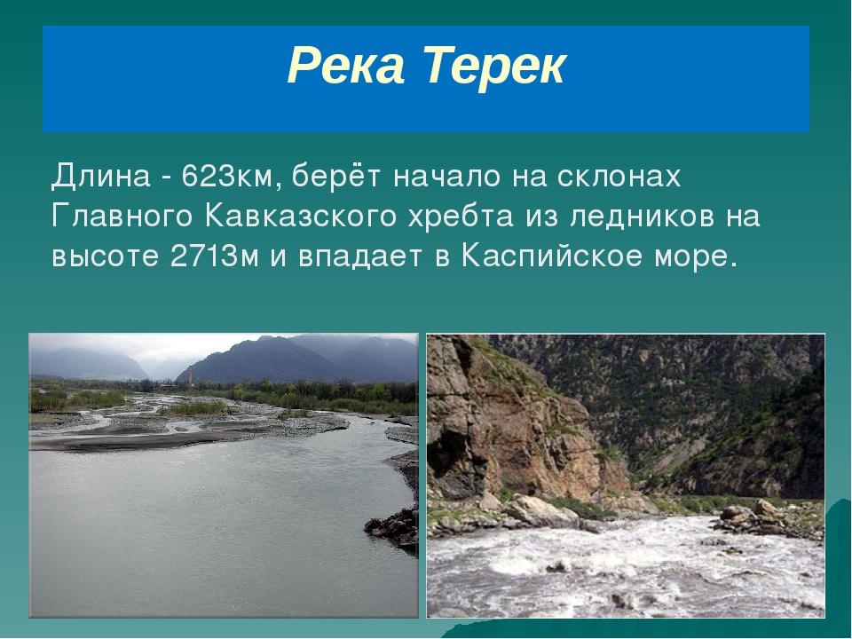 Река Терек Длина - 623км, берёт начало на склонах Главного Кавказского хребта...