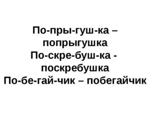 По-пры-гуш-ка – попрыгушка По-скре-буш-ка - поскребушка По-бе-гай-чик – побег