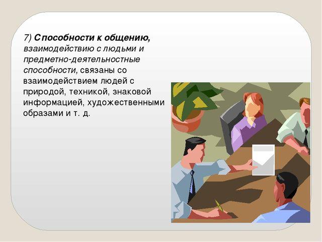 7)Способности к общению, взаимодействию с людьми и предметно-деятельностные...