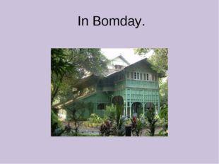 In Bomday.
