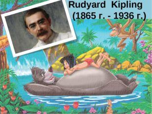 Rudyard Kipling (1865 г. - 1936 г.)