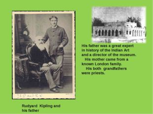 Rudyard Kipling and his father His father was a great expert in history of th