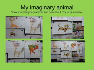 My imaginary animal Draw your imaginary animal and describe it. Try to be cre