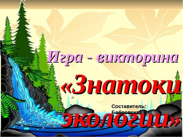 Игра - викторина «Знатоки экологии» Составитель: Бобровская Е.В.