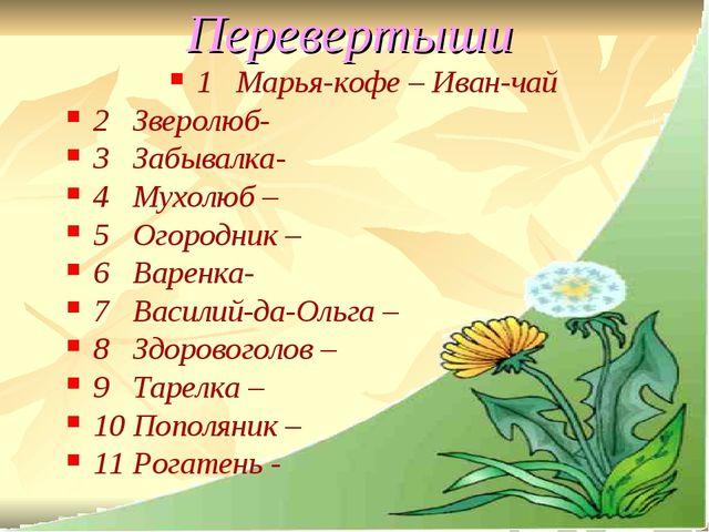 Перевертыши 1 Марья-кофе – Иван-чай 2 Зверолюб- 3 Забывалка- 4 Мухолюб – 5 Ог...