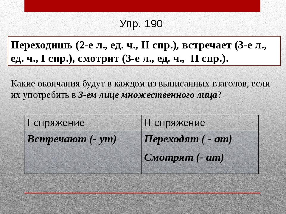 Упр. 190 Переходишь (2-е л., ед. ч., II спр.), встречает (3-е л., ед. ч., I с...