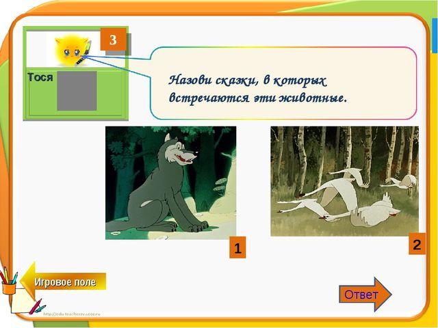3 Тося Назови сказки, в которых встречаются эти животные. 1 2 Ответ