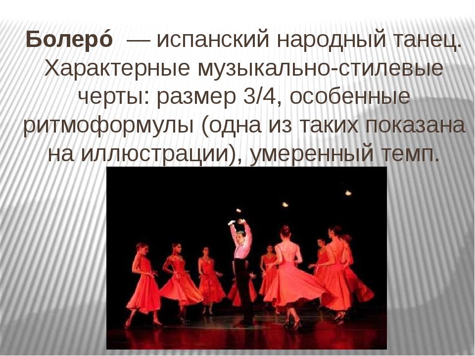 Болерó—испанскийнародный танец. Характерные музыкально-стилевые черты:ра...