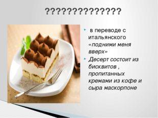 в переводе с итальянского «подними меня вверх» Десерт состоит из бисквитов ,