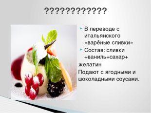 В переводе с итальянского «варёные сливки» Состав: сливки +ваниль+сахар+ жела