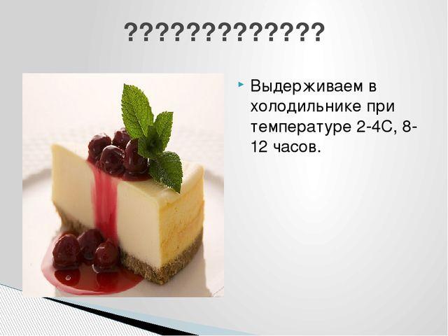 Выдерживаем в холодильнике при температуре 2-4С, 8-12 часов. ?????????????