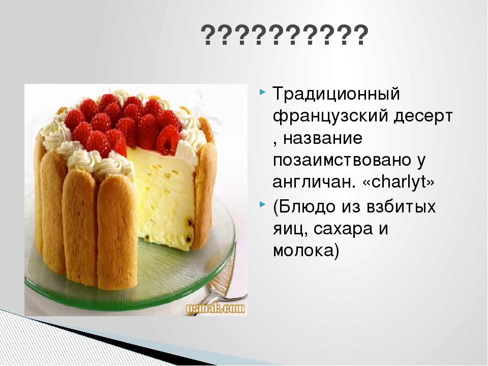 Традиционный французский десерт , название позаимствовано у англичан. «charly...