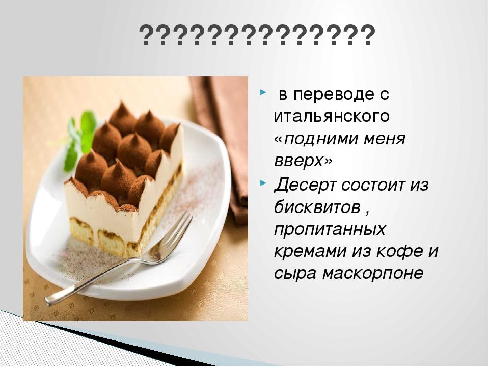 в переводе с итальянского «подними меня вверх» Десерт состоит из бисквитов ,...