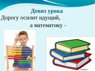 Девиз урока Дорогу осилит идущий, а математику - мыслящий!