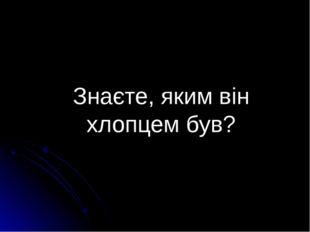Знаєте, яким він хлопцем був? Підготувала Рябченко Н. М., учитель Покровської