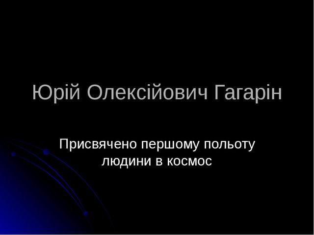 Юрій Олексійович Гагарін Присвячено першому польоту людини в космос Підготува...