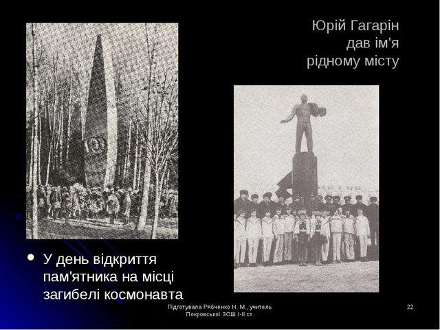 Підготувала Рябченко Н. М., учитель Покровської ЗОШ І-ІІ ст. * Юрій Гагарін д...