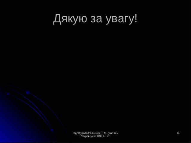 Підготувала Рябченко Н. М., учитель Покровської ЗОШ І-ІІ ст. * Дякую за увагу...
