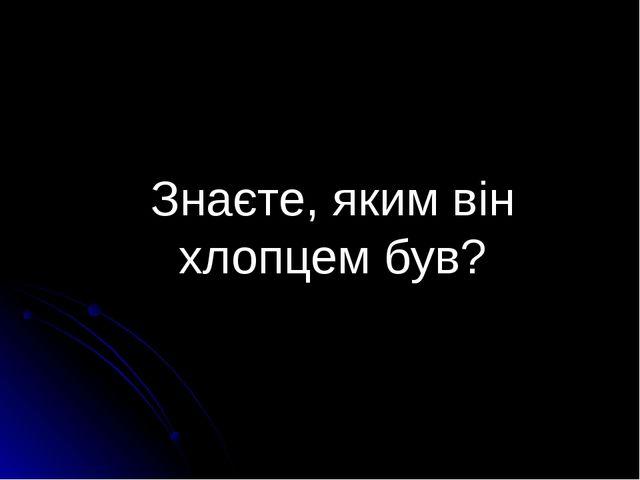 Знаєте, яким він хлопцем був? Підготувала Рябченко Н. М., учитель Покровської...