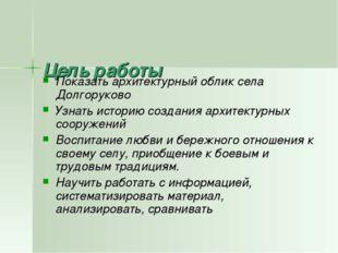 Цель работы Показать архитектурный облик села Долгоруково Узнать историю соз