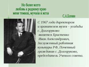 С 1967 года директором и хранителем музея – усадьбы с. Долгоруково является Х