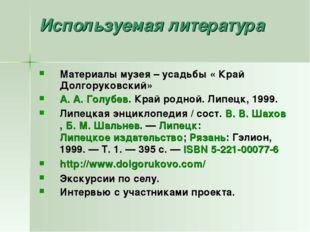 Используемая литература Материалы музея – усадьбы « Край Долгоруковский» А.А