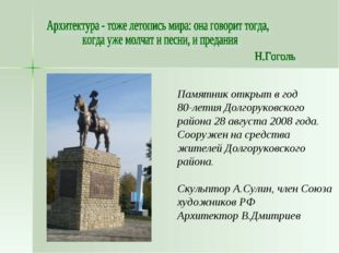 Памятник открыт в год 80-летия Долгоруковского района 28 августа 2008 года. С