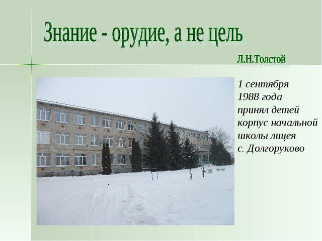 1 сентября 1988 года принял детей корпус начальной школы лицея с. Долгоруково