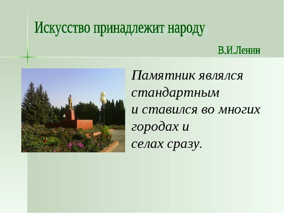 Памятник являлся стандартным и ставился во многих городах и селах сразу.