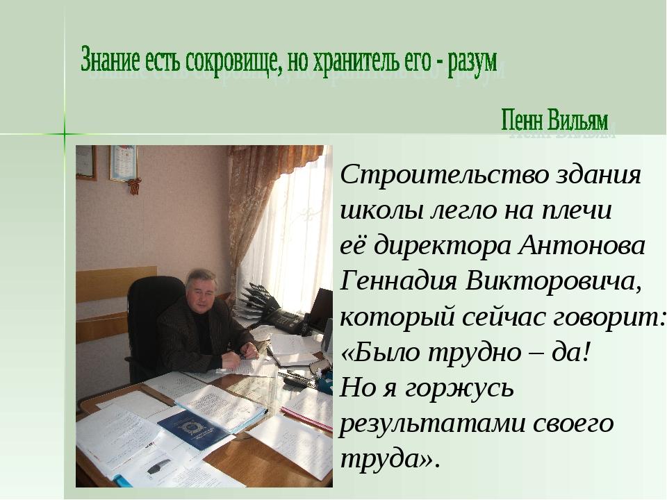 Строительство здания школы легло на плечи её директора Антонова Геннадия Викт...
