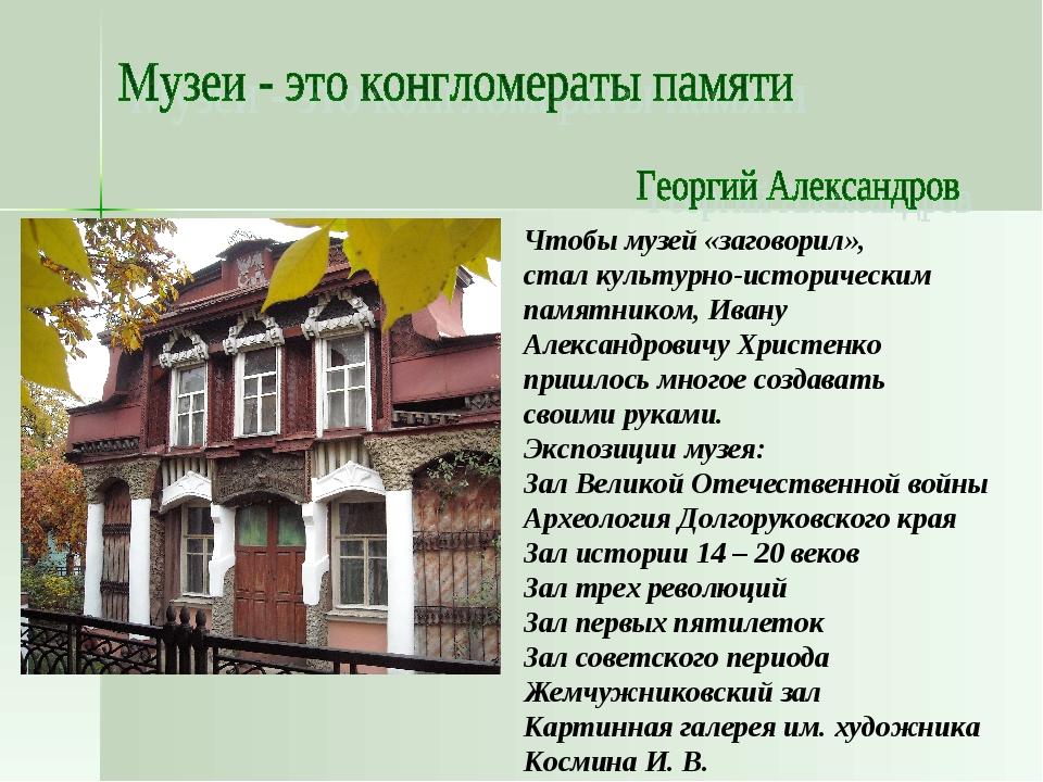 Чтобы музей «заговорил», стал культурно-историческим памятником, Ивану Алекса...