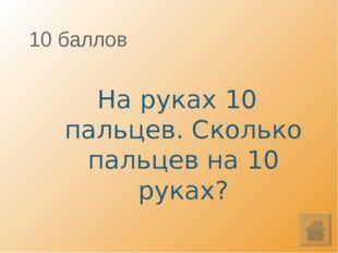 10 баллов На руках 10 пальцев. Сколько пальцев на 10 руках?