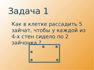 Задача 1 Как в клетке рассадить 5 зайчат, чтобы у каждой из 4-х стен сидело