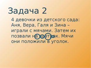 Задача 2 4 девочки из детского сада: Аня, Вера, Галя и Зина – играли с мячам