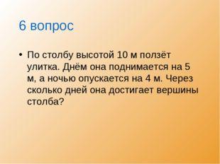 6 вопрос По столбу высотой 10 м ползёт улитка. Днём она поднимается на 5 м, а