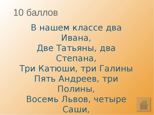 10 баллов В нашем классе два Ивана, Две Татьяны, два Степана, Три Катюши, три...