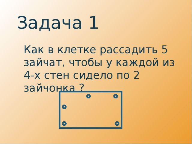 Задача 1 Как в клетке рассадить 5 зайчат, чтобы у каждой из 4-х стен сидело...